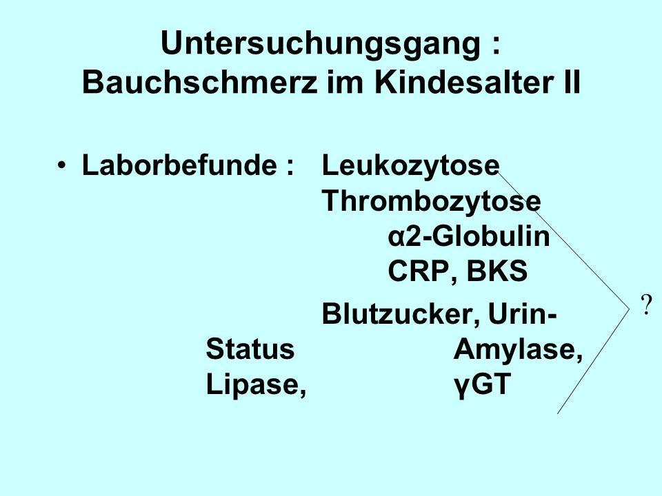 Untersuchungsgang : Bauchschmerz im Kindesalter II Laborbefunde :Leukozytose Thrombozytose α2-Globulin CRP, BKS Blutzucker, Urin- Status Amylase, Lipa