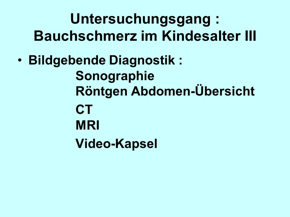 Untersuchungsgang : Bauchschmerz im Kindesalter III Bildgebende Diagnostik : Sonographie Röntgen Abdomen-Übersicht CT MRI Video-Kapsel