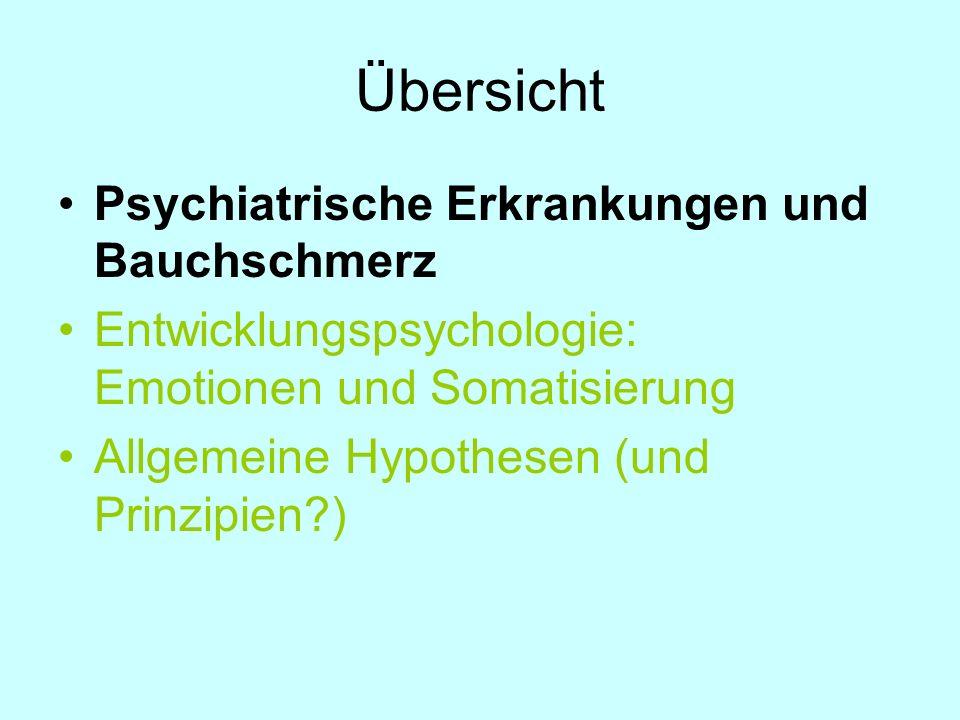 Übersicht Psychiatrische Erkrankungen und Bauchschmerz Entwicklungspsychologie: Emotionen und Somatisierung Allgemeine Hypothesen (und Prinzipien?)