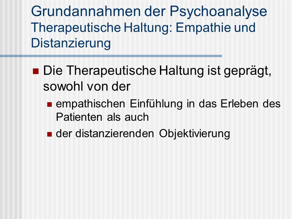 Grundannahmen der Psychoanalyse Therapeutische Haltung: Empathie und Distanzierung Die Therapeutische Haltung ist geprägt, sowohl von der empathischen