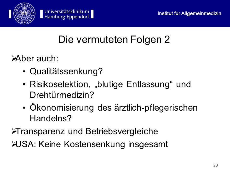 Institut für Allgemeinmedizin 26 Die vermuteten Folgen 2 Aber auch: Qualitätssenkung? Risikoselektion, blutige Entlassung und Drehtürmedizin? Ökonomis