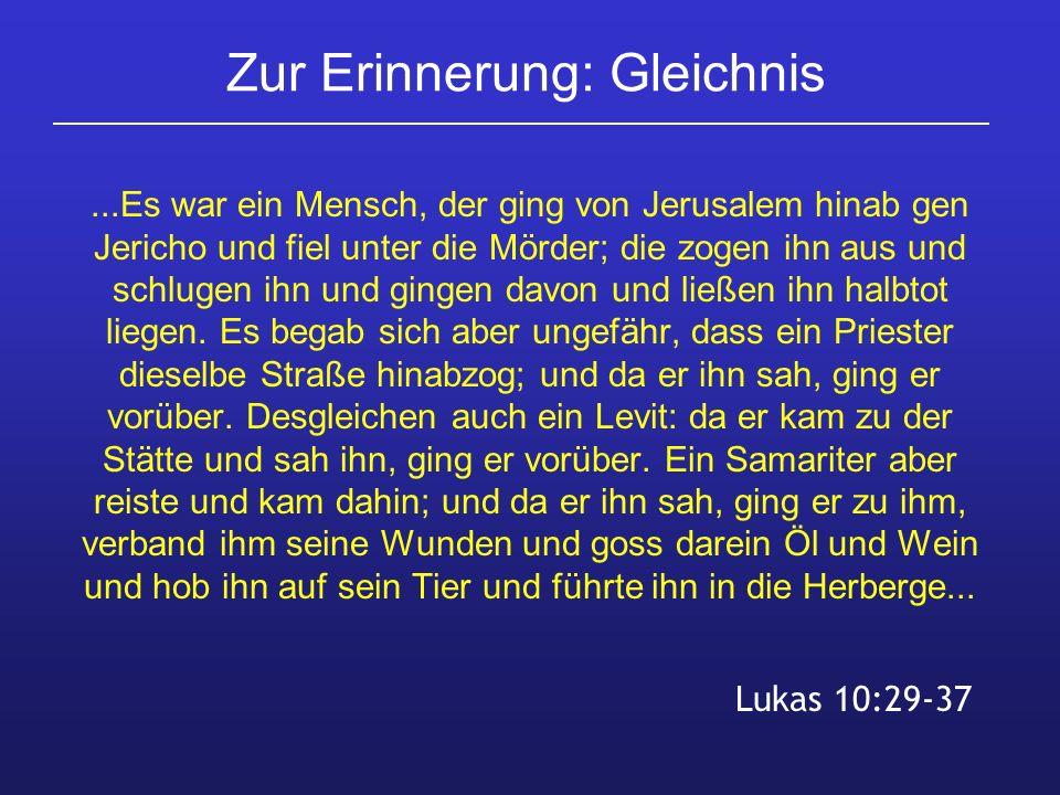 Zur Erinnerung: Gleichnis...Es war ein Mensch, der ging von Jerusalem hinab gen Jericho und fiel unter die Mörder; die zogen ihn aus und schlugen ihn