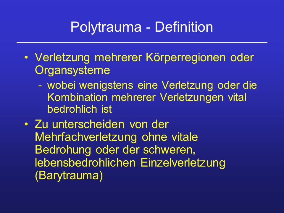 Polytrauma - Definition Verletzung mehrerer Körperregionen oder Organsysteme -wobei wenigstens eine Verletzung oder die Kombination mehrerer Verletzun