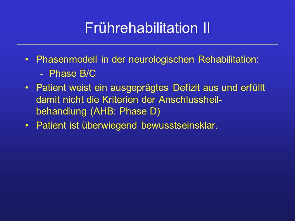 Frührehabilitation II Phasenmodell in der neurologischen Rehabilitation: -Phase B/C Patient weist ein ausgeprägtes Defizit aus und erfüllt damit nicht