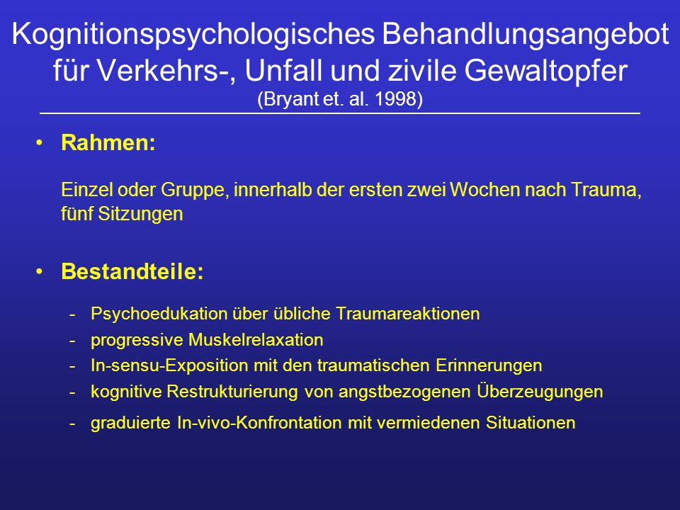 Kognitionspsychologisches Behandlungsangebot für Verkehrs-, Unfall und zivile Gewaltopfer (Bryant et. al. 1998) Rahmen: Einzel oder Gruppe, innerhalb