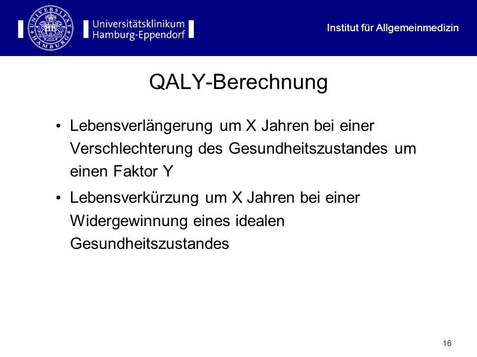 Institut für Allgemeinmedizin 16 QALY-Berechnung Lebensverlängerung um X Jahren bei einer Verschlechterung des Gesundheitszustandes um einen Faktor Y
