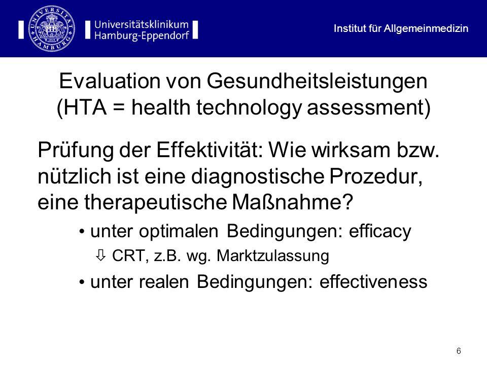 Institut für Allgemeinmedizin 6 Evaluation von Gesundheitsleistungen (HTA = health technology assessment) Prüfung der Effektivität: Wie wirksam bzw. n