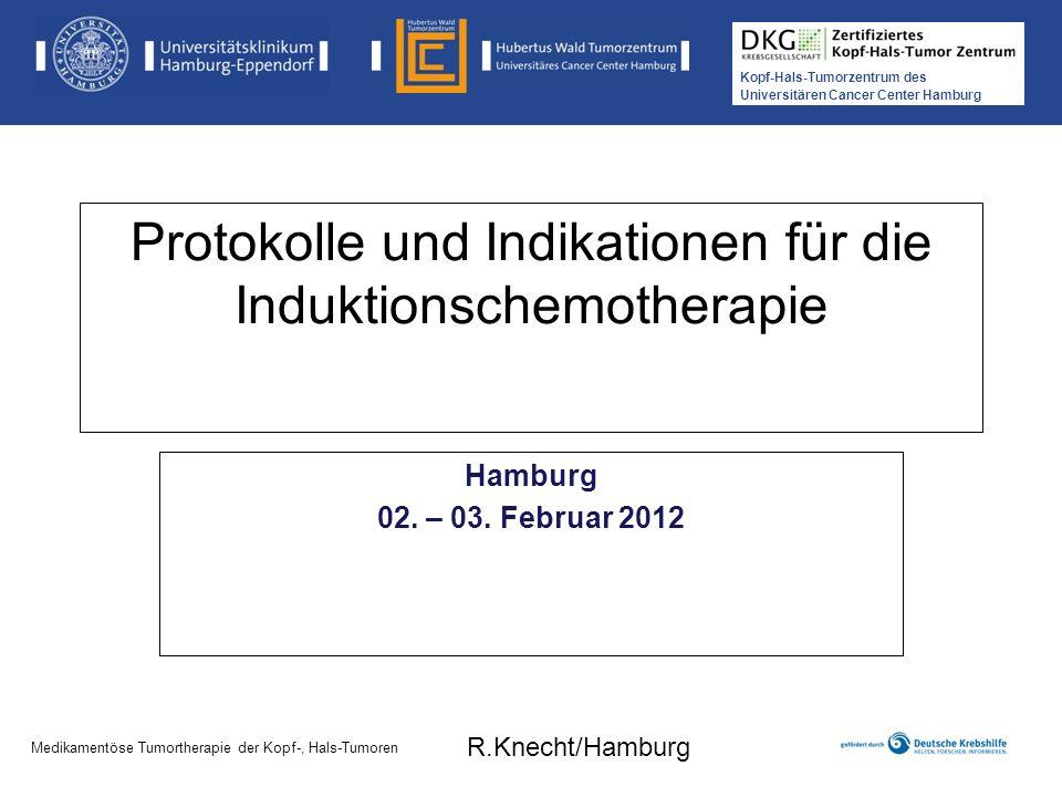 Kopf-Hals-Tumorzentrum des Universitären Cancer Center Hamburg Medikamentöse Tumortherapie der Kopf-, Hals-Tumoren Induktionschemotherapie = Applikation von Chemotherapeutika vor eigentlicher RCT (neoadjuvant) Ziele: 1.Erlangung höherer Chemotherapeutikakonzentrationen in noch gut vaskularisiertem Tumorgewebe 2.Indikator für Ansprechen auf Radio(-chemo)therapie 3.Reduktion der Fernmetastasierung (50% der fortgeschrittenen Karzinome zeigen im Verlauf Fernmetastasen) 4.Verbesserung der des Gesamtüberlebens und Progressionsfreies Überleben Medikamentöse Tumortherapie der Kopf-, Hals-Tumoren R.Knecht/Hamburg