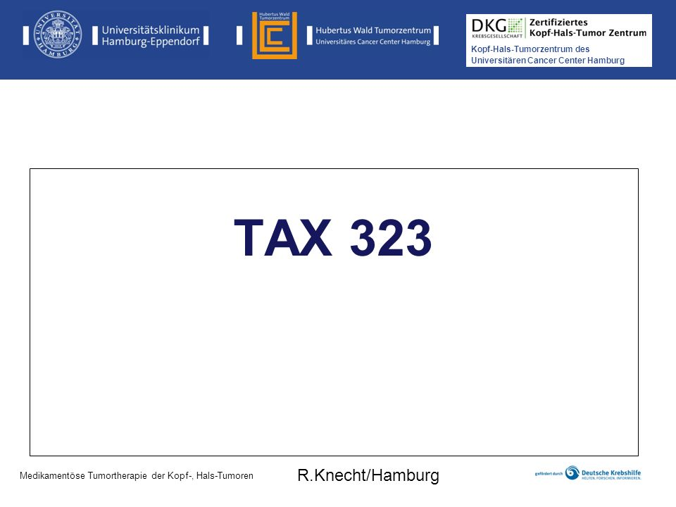 Kopf-Hals-Tumorzentrum des Universitären Cancer Center Hamburg TAX 323 Medikamentöse Tumortherapie der Kopf-, Hals-Tumoren R.Knecht/Hamburg