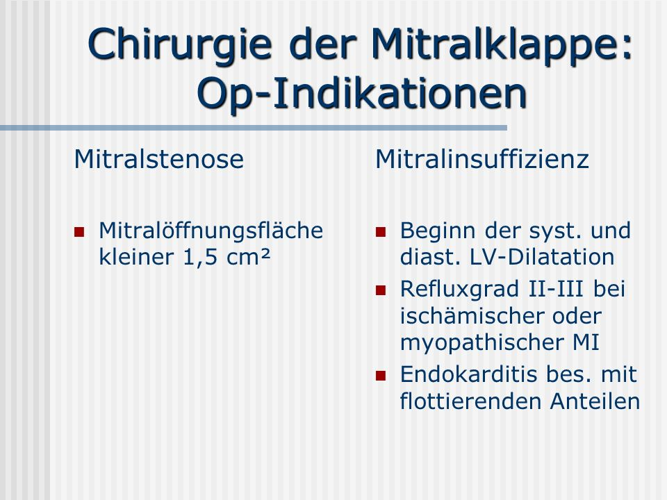 Chirurgie der Mitralklappe: Op-Indikationen Mitralstenose Mitralöffnungsfläche kleiner 1,5 cm² Mitralinsuffizienz Beginn der syst. und diast. LV-Dilat