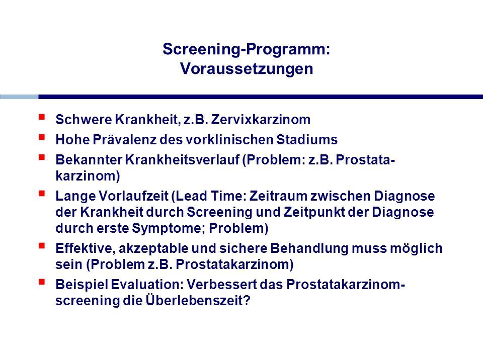 Screening-Programm: Voraussetzungen Schwere Krankheit, z.B. Zervixkarzinom Hohe Prävalenz des vorklinischen Stadiums Bekannter Krankheitsverlauf (Prob