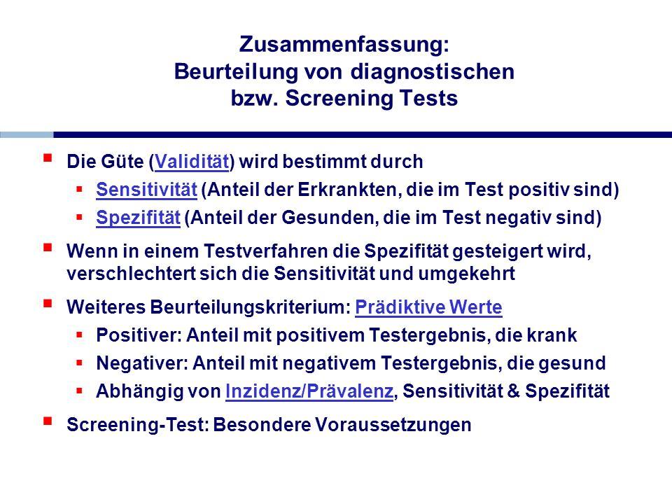 Zusammenfassung: Beurteilung von diagnostischen bzw. Screening Tests Die Güte (Validität) wird bestimmt durch Sensitivität (Anteil der Erkrankten, die