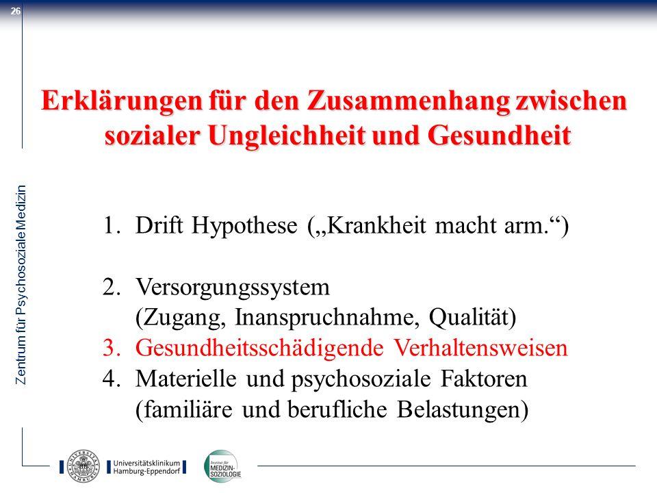 Zentrum für Psychosoziale Medizin 26 Erklärungen für den Zusammenhang zwischen sozialer Ungleichheit und Gesundheit 1.Drift Hypothese (Krankheit macht