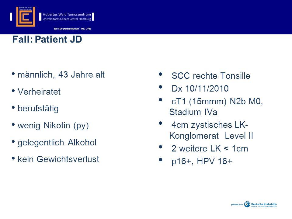 Ein Kompetenznetzwerk des UKE Fall: Patient JD männlich, 43 Jahre alt Verheiratet berufstätig wenig Nikotin (py) gelegentlich Alkohol kein Gewichtsverlust SCC rechte Tonsille Dx 10/11/2010 cT1 (15mmm) N2b M0, Stadium IVa 4cm zystisches LK- Konglomerat Level II 2 weitere LK < 1cm p16+, HPV 16+