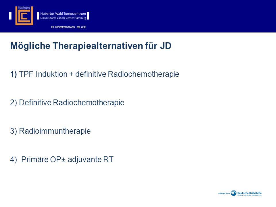 Ein Kompetenznetzwerk des UKE Mögliche Therapiealternativen für JD 1) TPF Induktion + definitive Radiochemotherapie 2) Definitive Radiochemotherapie 3) Radioimmuntherapie 4) Primäre OP± adjuvante RT