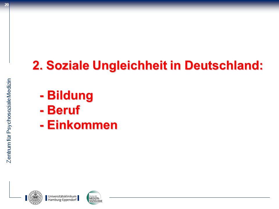 Zentrum für Psychosoziale Medizin 20 2. Soziale Ungleichheit in Deutschland: - Bildung - Bildung - Beruf - Beruf - Einkommen - Einkommen