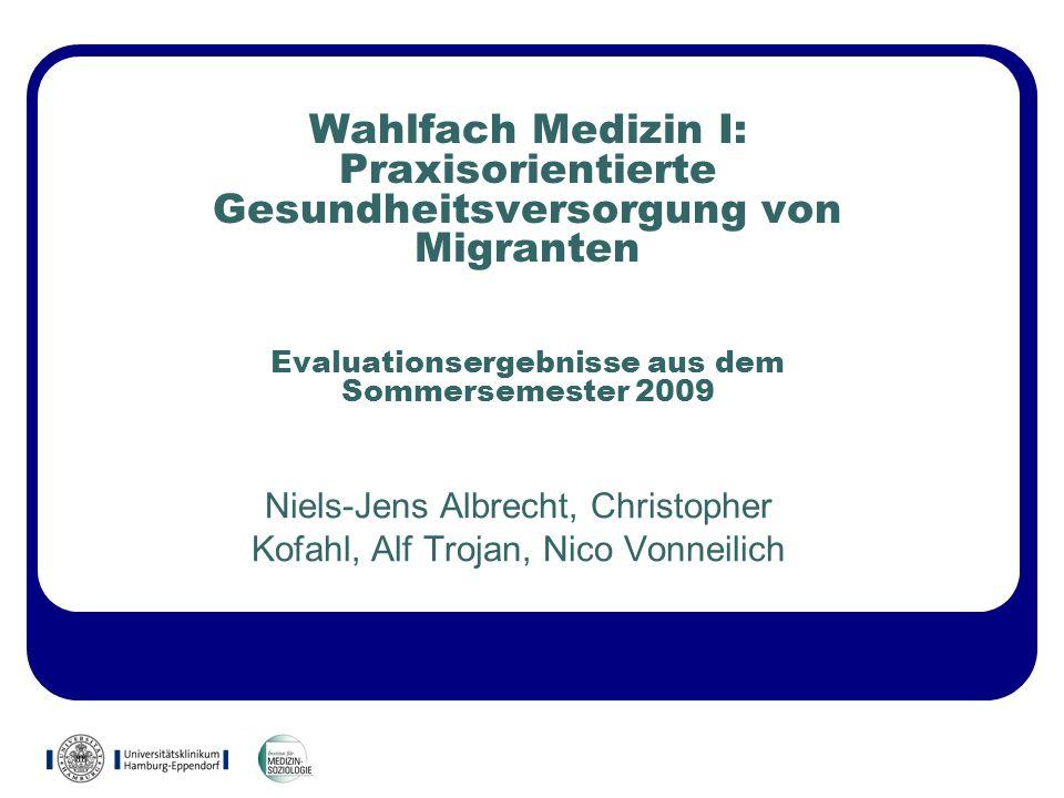 Wahlfach Medizin I: Praxisorientierte Gesundheitsversorgung von Migranten Evaluationsergebnisse aus dem Sommersemester 2009 Niels-Jens Albrecht, Chris