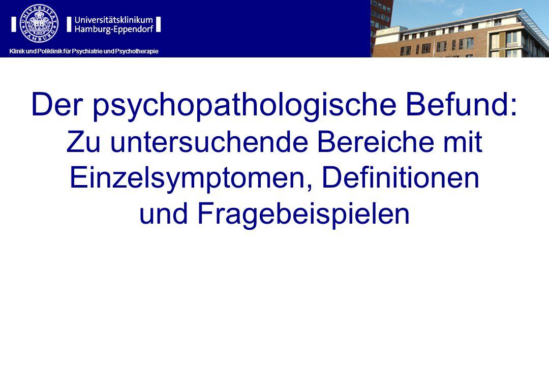 Klinik und Poliklinik für Psychiatrie und Psychotherapie Der psychopathologische Befund: Zu untersuchende Bereiche mit Einzelsymptomen, Definitionen u