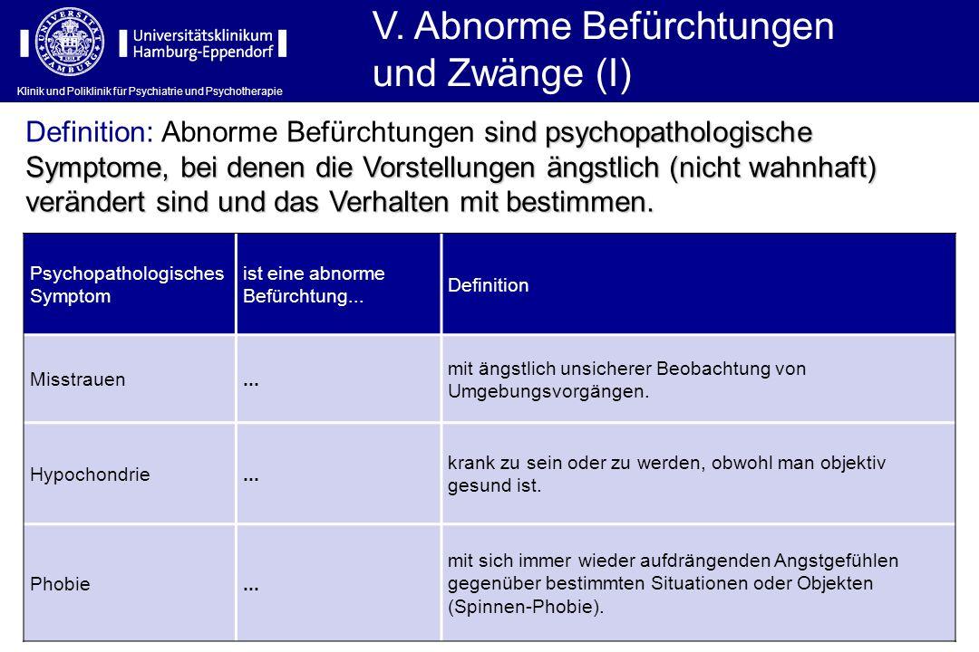 Klinik und Poliklinik für Psychiatrie und Psychotherapie V. Abnorme Befürchtungen und Zwänge (I) Psychopathologisches Symptom ist eine abnorme Befürch