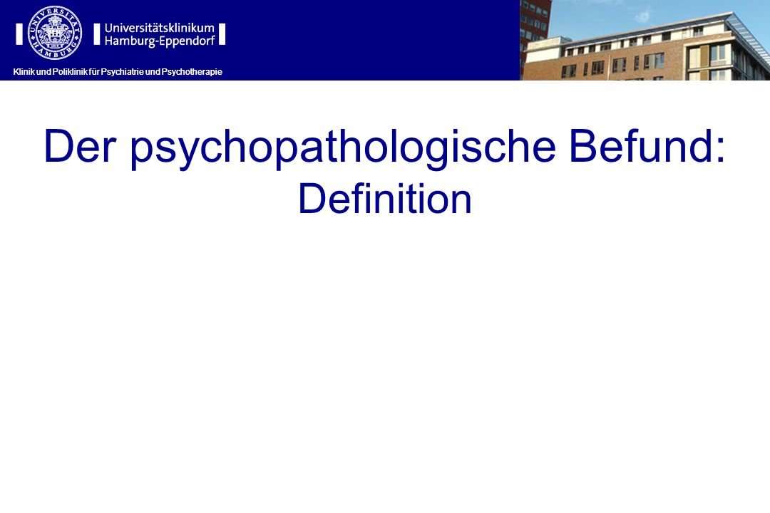 Klinik und Poliklinik für Psychiatrie und Psychotherapie Der psychopathologische Befund: Definition Klinik und Poliklinik für Psychiatrie und Psychoth