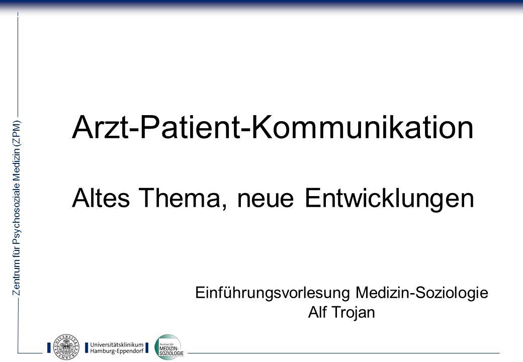 Zentrum für Psychosoziale Medizin (ZPM) 1 Arzt-Patient-Kommunikation Altes Thema, neue Entwicklungen Einführungsvorlesung Medizin-Soziologie Alf Trojan