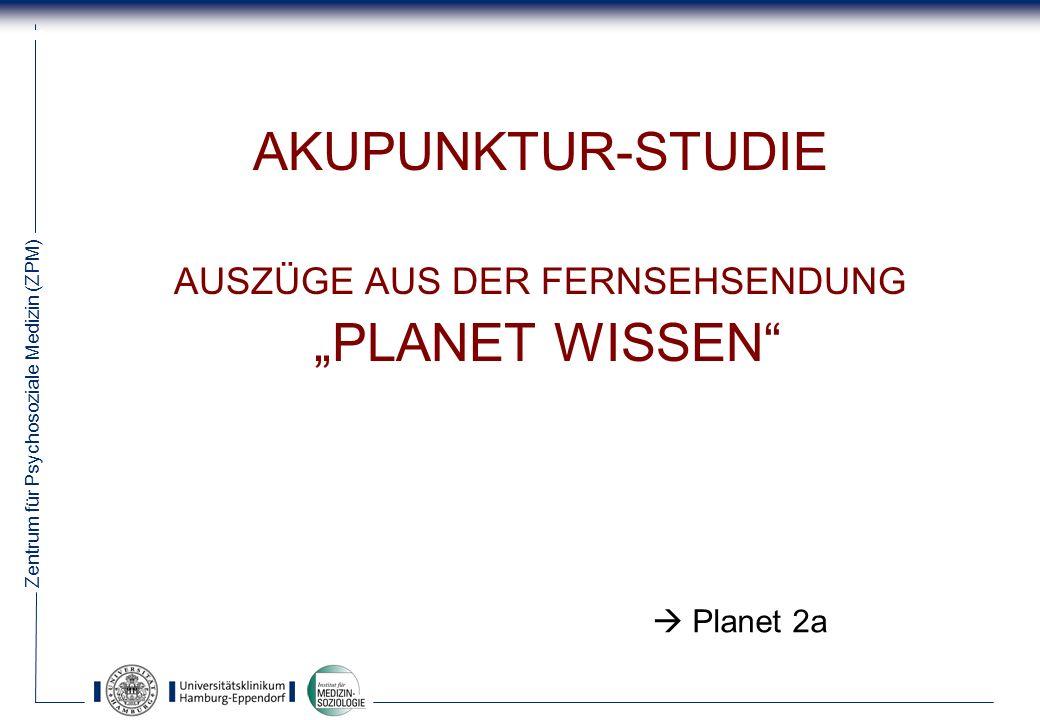 Zentrum für Psychosoziale Medizin (ZPM) 40 AKUPUNKTUR-STUDIE AUSZÜGE AUS DER FERNSEHSENDUNG PLANET WISSEN Planet 2a