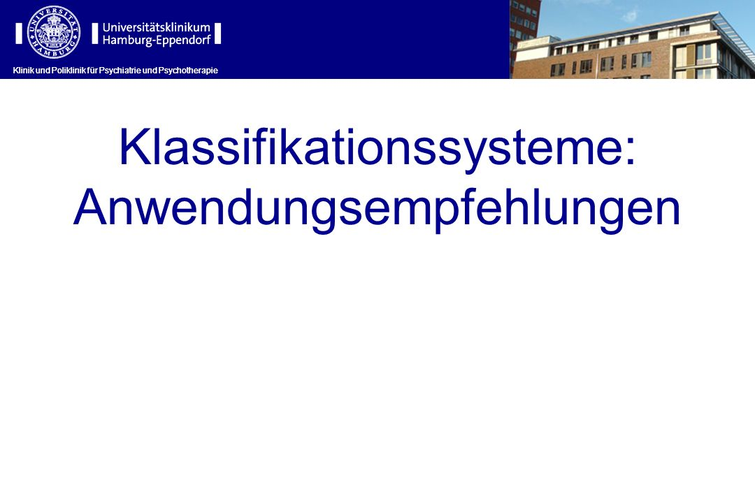 Klinik und Poliklinik für Psychiatrie und Psychotherapie Klassifikationssysteme: Anwendungsempfehlungen Klinik und Poliklinik für Psychiatrie und Psyc