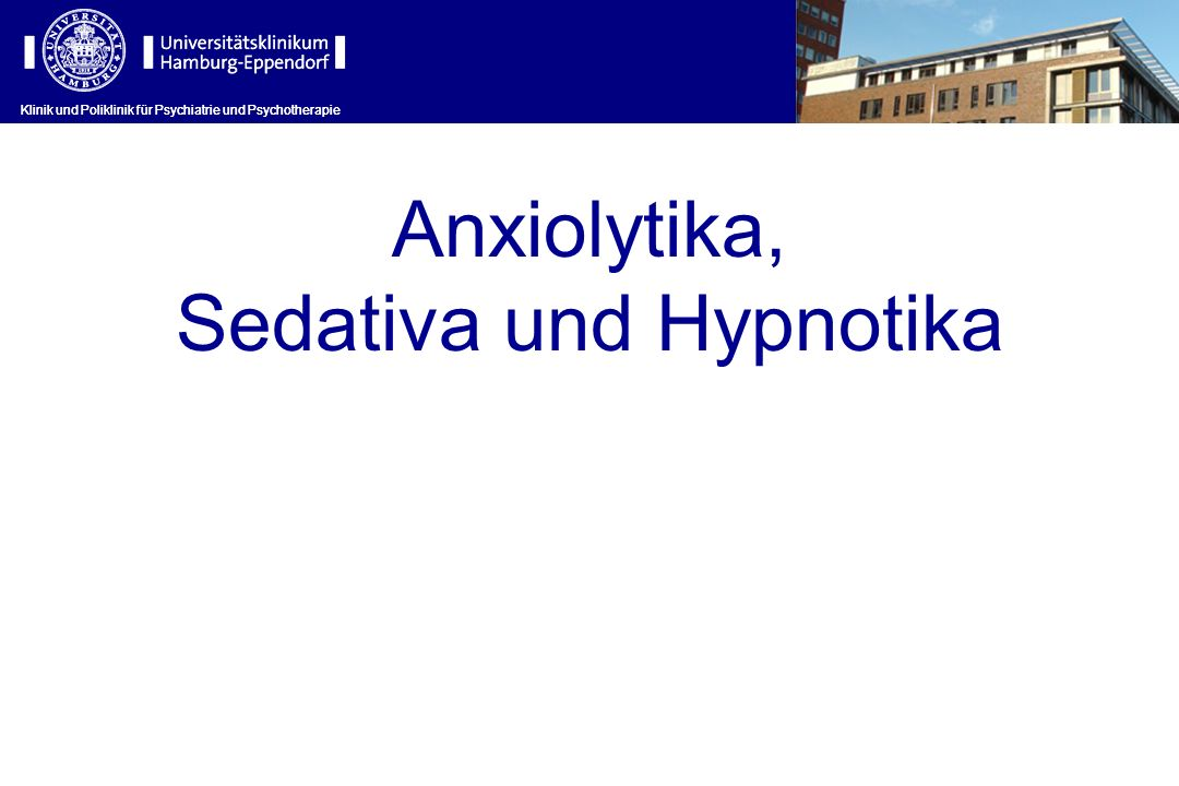 Anxiolytika, Sedativa und Hypnotika Klinik und Poliklinik für Psychiatrie und Psychotherapie