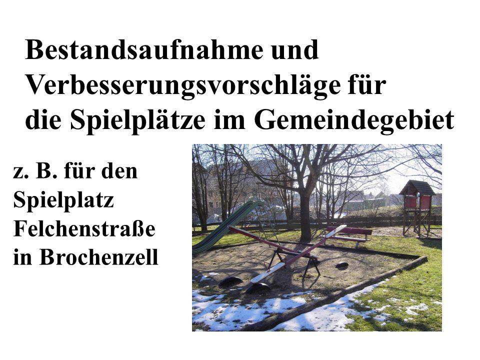 Bestandsaufnahme und Verbesserungsvorschläge für die Spielplätze im Gemeindegebiet z. B. für den Spielplatz Felchenstraße in Brochenzell