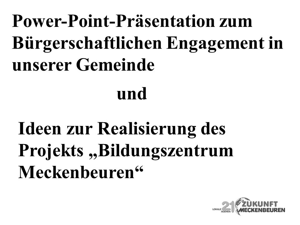 Power-Point-Präsentation zum Bürgerschaftlichen Engagement in unserer Gemeinde und Ideen zur Realisierung des Projekts Bildungszentrum Meckenbeuren