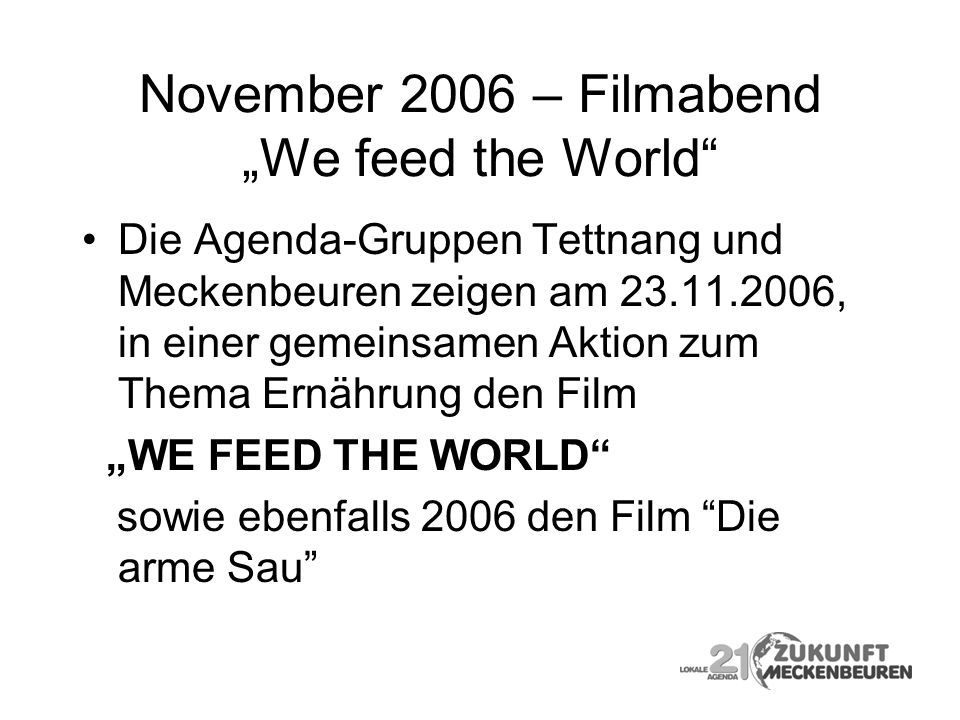 November 2006 – Filmabend We feed the World Die Agenda-Gruppen Tettnang und Meckenbeuren zeigen am 23.11.2006, in einer gemeinsamen Aktion zum Thema E