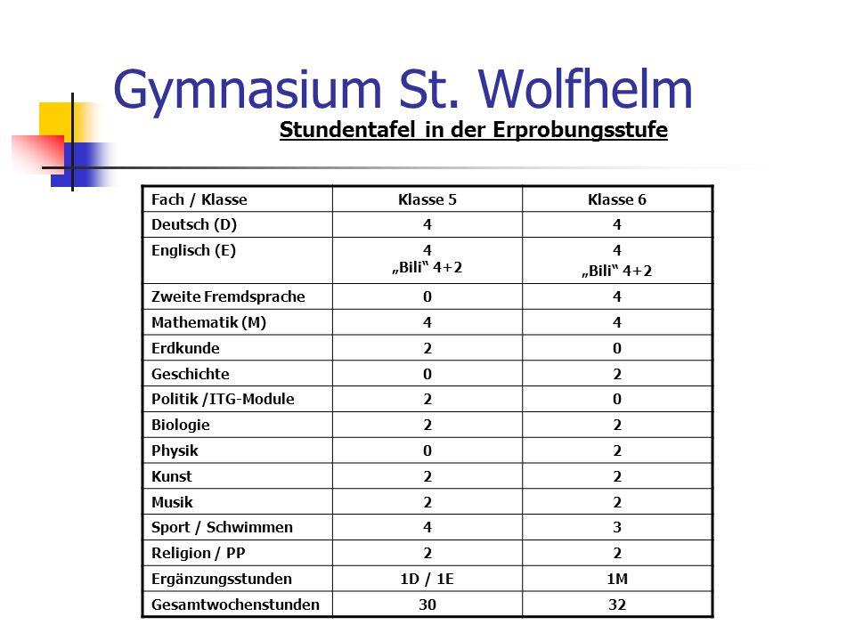 Gymnasium St. Wolfhelm Stundentafel in der Erprobungsstufe Fach / Klasse Klasse 5Klasse 6 Deutsch (D)44 Englisch (E)4 Bili 4+2 4 Bili 4+2 Zweite Fremd