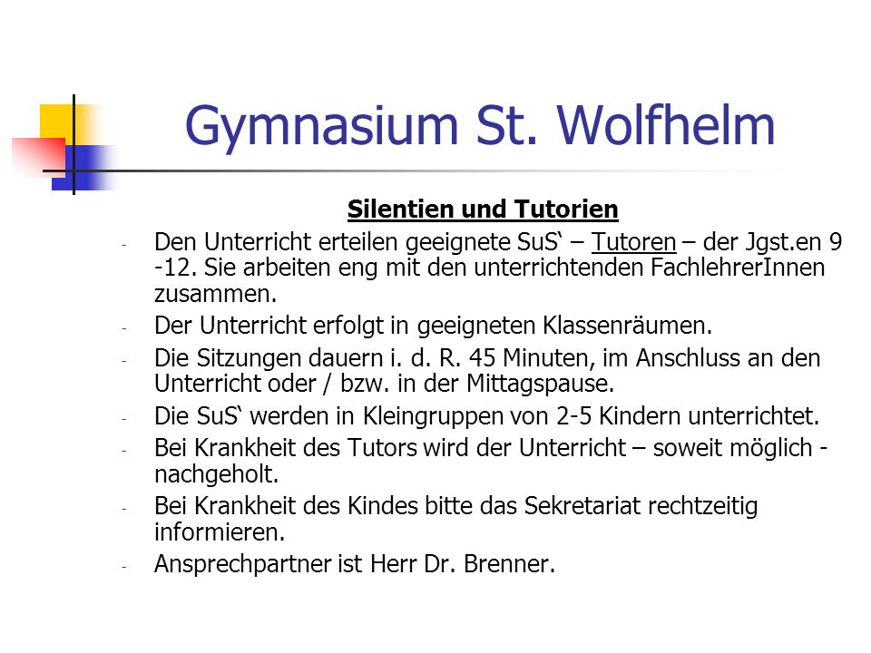 Gymnasium St. Wolfhelm Silentien und Tutorien - Den Unterricht erteilen geeignete SuS – Tutoren – der Jgst.en 9 -12. Sie arbeiten eng mit den unterric