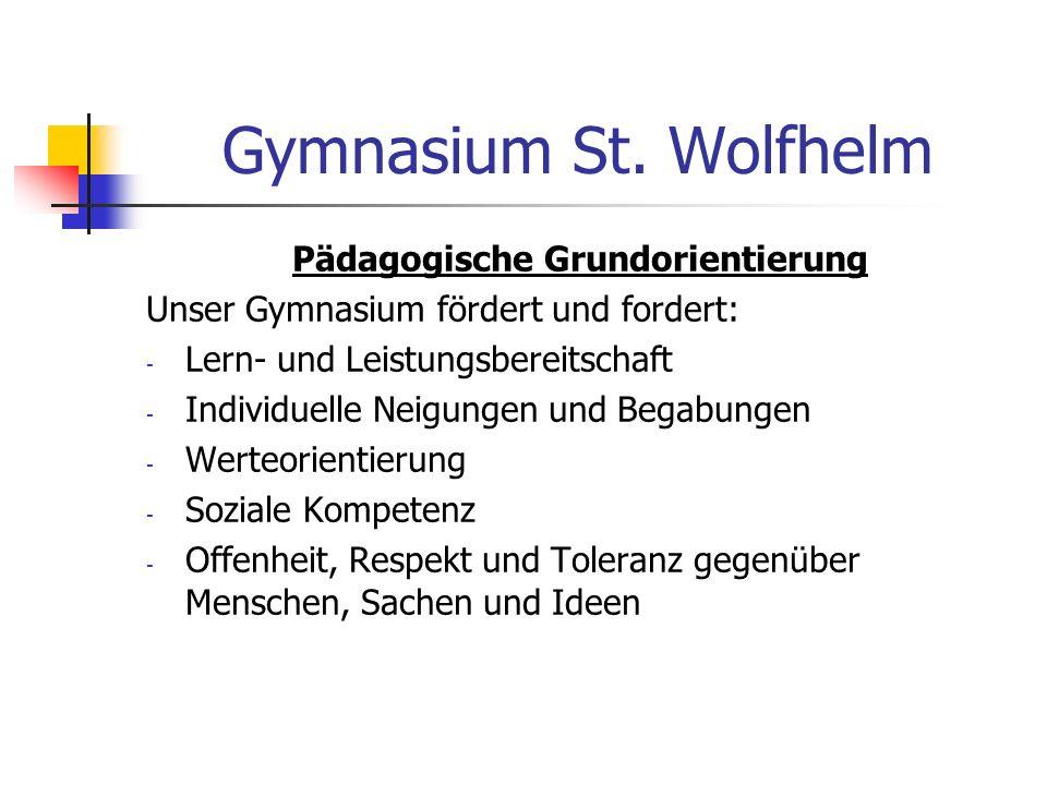 Gymnasium St. Wolfhelm Pädagogische Grundorientierung Unser Gymnasium fördert und fordert: - Lern- und Leistungsbereitschaft - Individuelle Neigungen