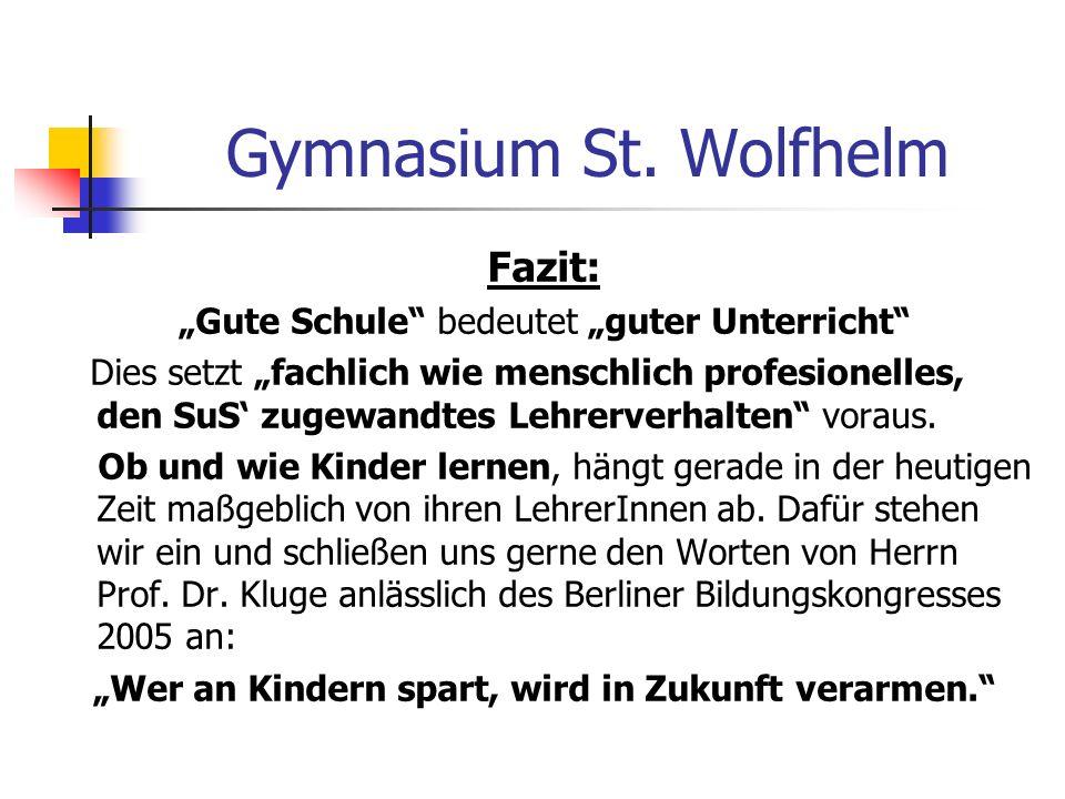 Gymnasium St. Wolfhelm Fazit: Gute Schule bedeutet guter Unterricht Dies setzt fachlich wie menschlich profesionelles, den SuS zugewandtes Lehrerverha
