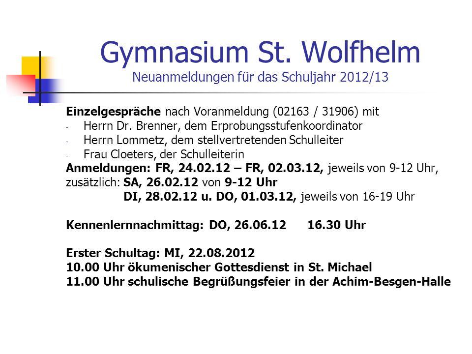 Gymnasium St. Wolfhelm Neuanmeldungen für das Schuljahr 2012/13 Einzelgespräche nach Voranmeldung (02163 / 31906) mit - Herrn Dr. Brenner, dem Erprobu