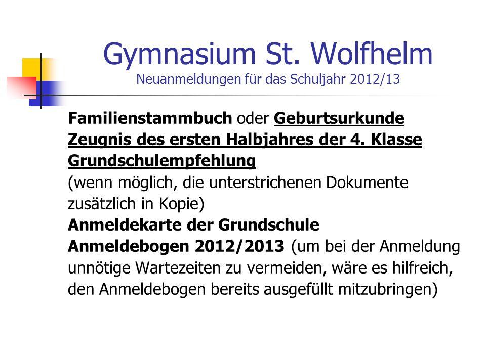Gymnasium St. Wolfhelm Neuanmeldungen für das Schuljahr 2012/13 Familienstammbuch oder Geburtsurkunde Zeugnis des ersten Halbjahres der 4. Klasse Grun
