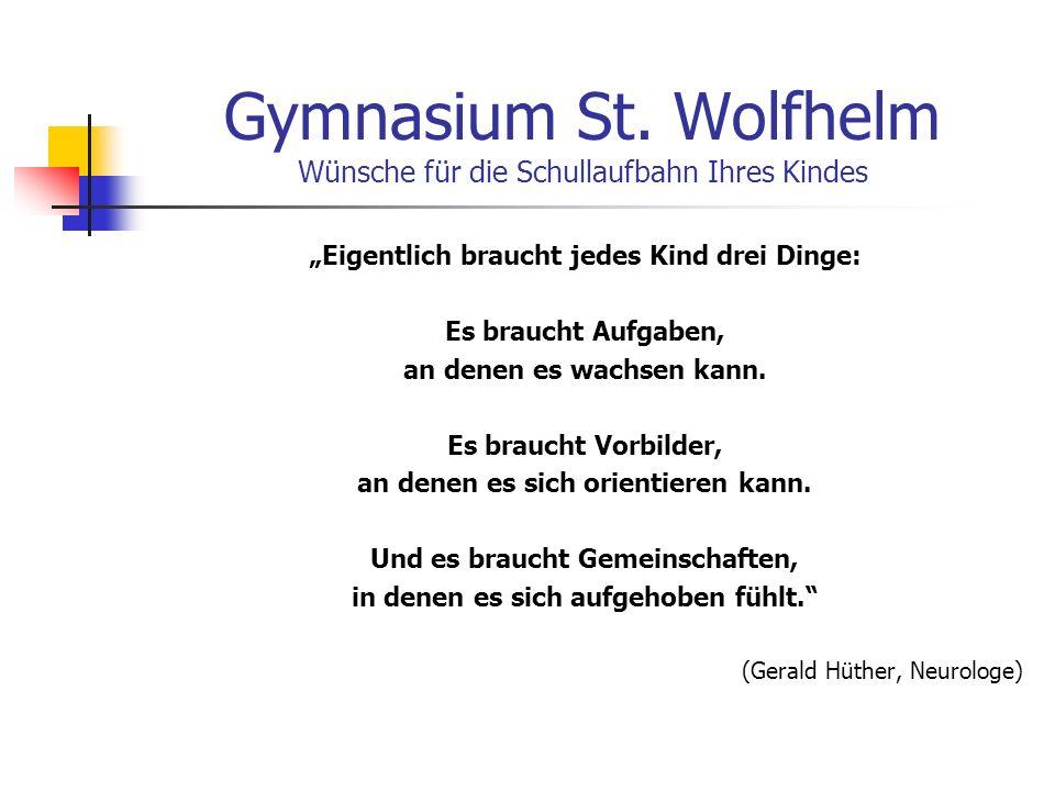 Gymnasium St. Wolfhelm Wünsche für die Schullaufbahn Ihres Kindes Eigentlich braucht jedes Kind drei Dinge: Es braucht Aufgaben, an denen es wachsen k