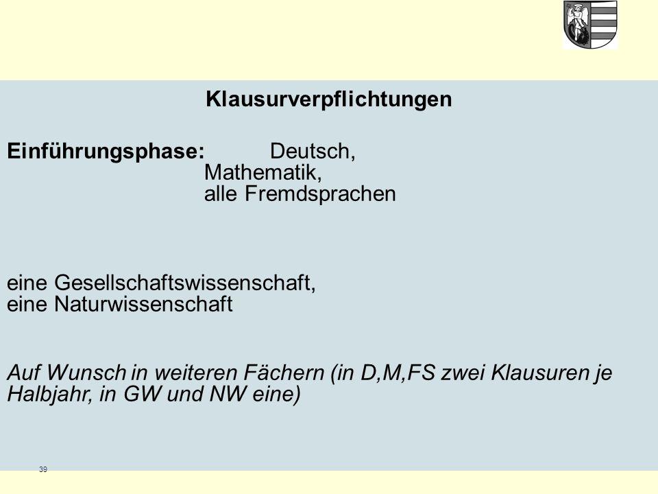39 Klausurverpflichtungen Einführungsphase: Deutsch, Mathematik, alle Fremdsprachen eine Gesellschaftswissenschaft, eine Naturwissenschaft Auf Wunsch in weiteren Fächern (in D,M,FS zwei Klausuren je Halbjahr, in GW und NW eine)