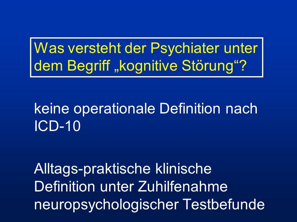 Was versteht der Psychiater unter dem Begriff kognitive Störung? keine operationale Definition nach ICD-10 Alltags-praktische klinische Definition unt