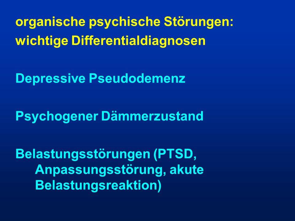 organische psychische Störungen: wichtige Differentialdiagnosen Depressive Pseudodemenz Psychogener Dämmerzustand Belastungsstörungen (PTSD, Anpassung