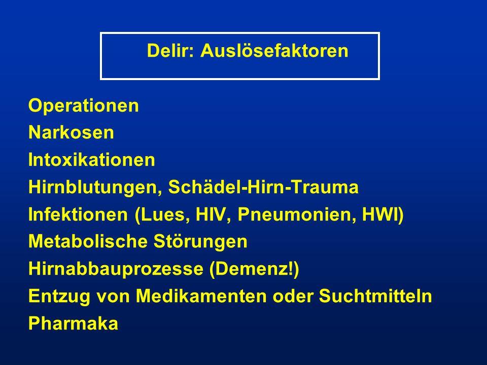 Delir: Auslösefaktoren Operationen Narkosen Intoxikationen Hirnblutungen, Schädel-Hirn-Trauma Infektionen (Lues, HIV, Pneumonien, HWI) Metabolische St