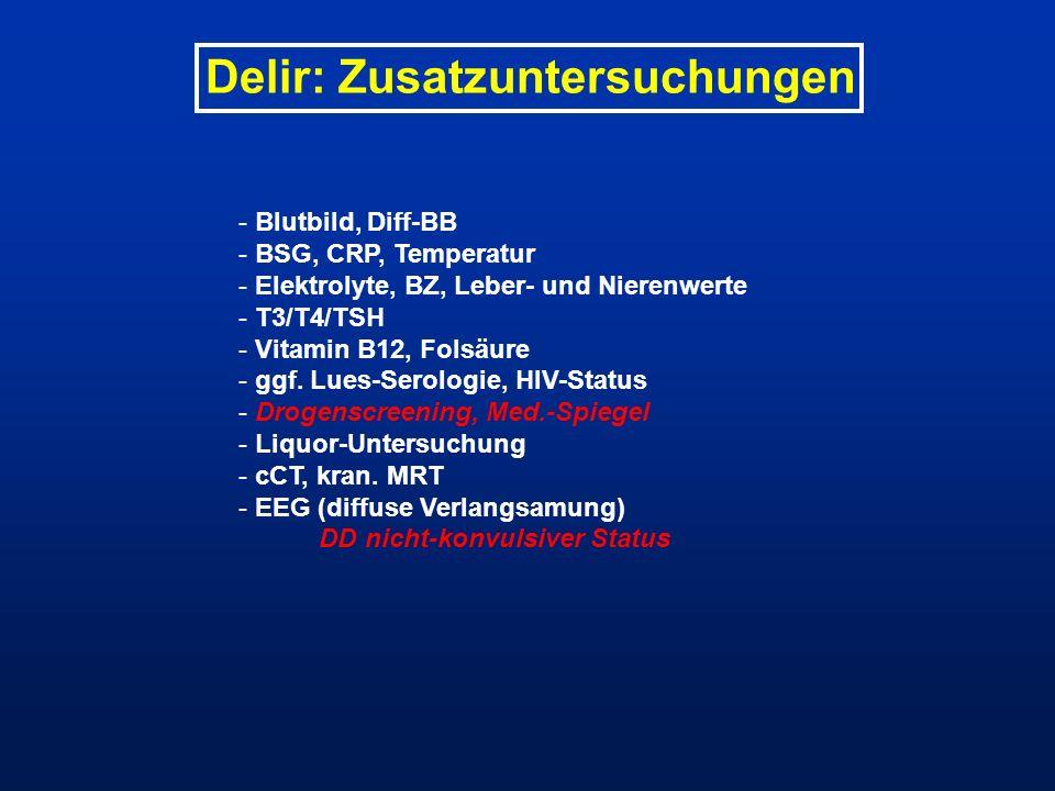 Delir: Zusatzuntersuchungen - Blutbild, Diff-BB - BSG, CRP, Temperatur - Elektrolyte, BZ, Leber- und Nierenwerte - T3/T4/TSH - Vitamin B12, Folsäure -