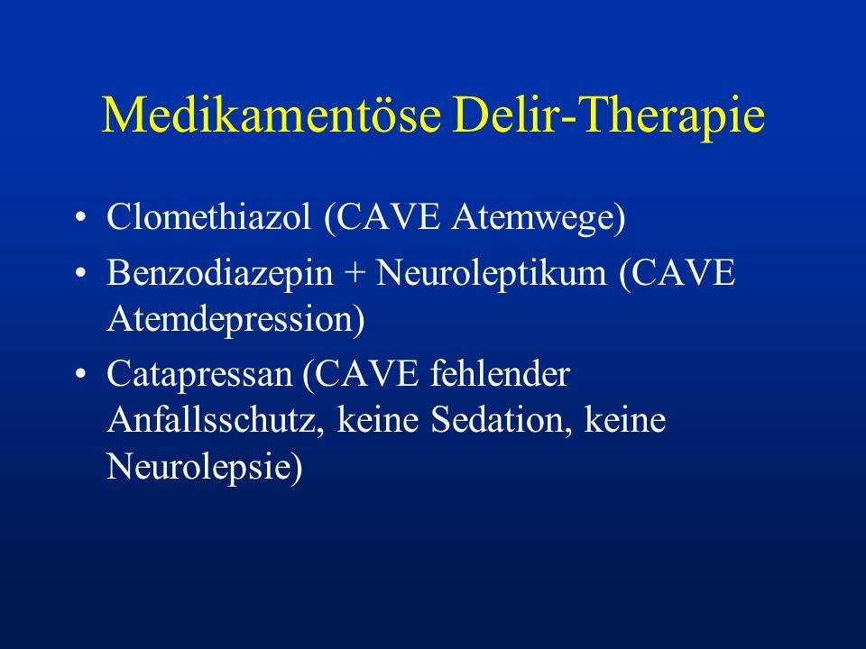 Medikamentöse Delir-Therapie Clomethiazol (CAVE Atemwege) Benzodiazepin + Neuroleptikum (CAVE Atemdepression) Catapressan (CAVE fehlender Anfallsschut