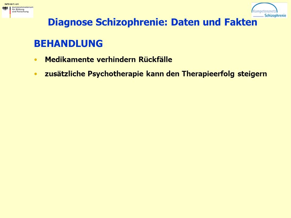 Gefördert vom Diagnose Schizophrenie: Daten und Fakten BEHANDLUNG Medikamente verhindern Rückfälle zusätzliche Psychotherapie kann den Therapieerfolg