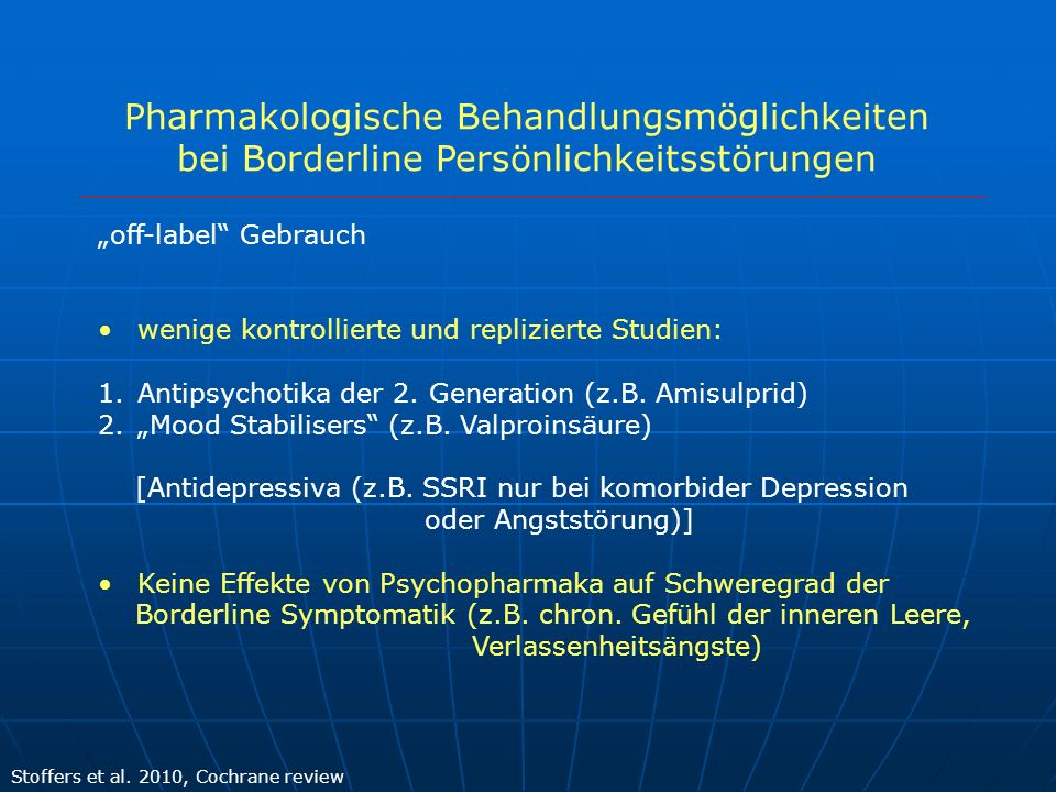Pharmakologische Behandlungsmöglichkeiten bei Borderline Persönlichkeitsstörungen Stoffers et al. 2010, Cochrane review off-label Gebrauch wenige kont