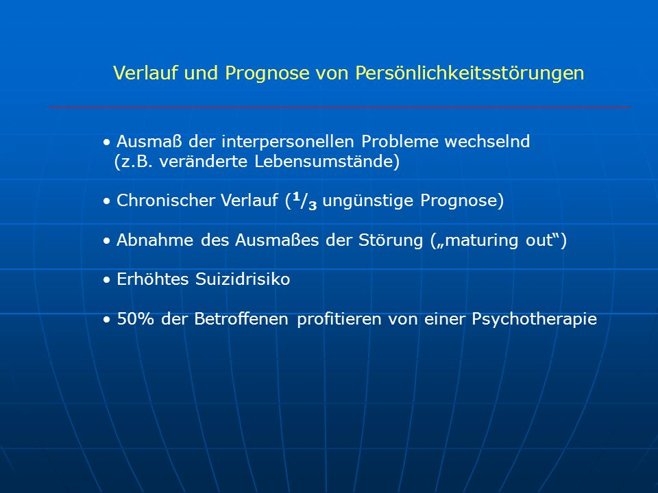 Verlauf und Prognose von Persönlichkeitsstörungen Ausmaß der interpersonellen Probleme wechselnd (z.B. veränderte Lebensumstände) Chronischer Verlauf