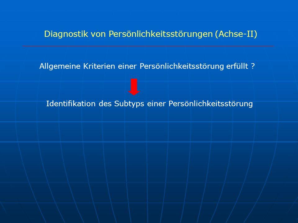 Diagnostik von Persönlichkeitsstörungen (Achse-II) Allgemeine Kriterien einer Persönlichkeitsstörung erfüllt ? Identifikation des Subtyps einer Persön