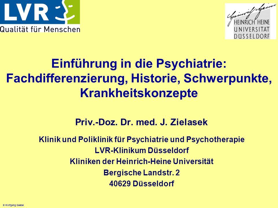 © Wolfgang Gaebel Einführung in die Psychiatrie: Fachdifferenzierung, Historie, Schwerpunkte, Krankheitskonzepte Priv.-Doz. Dr. med. J. Zielasek Klini