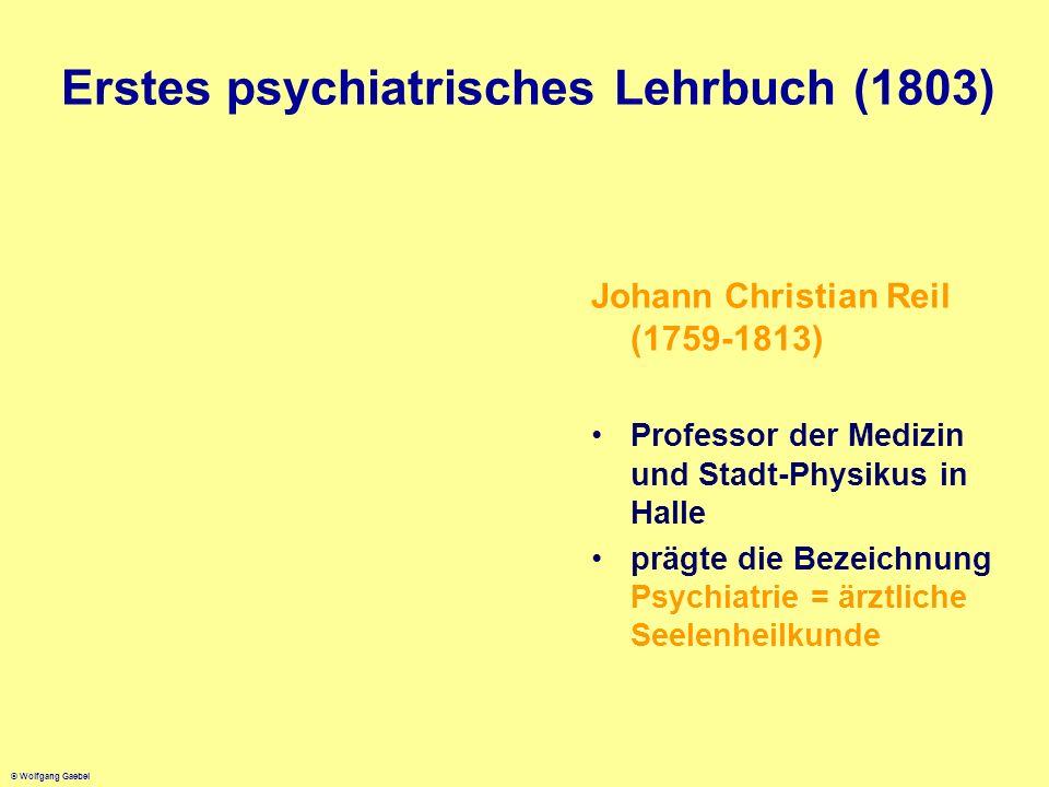 © Wolfgang Gaebel Erstes psychiatrisches Lehrbuch (1803) Johann Christian Reil (1759-1813) Professor der Medizin und Stadt-Physikus in Halle prägte di